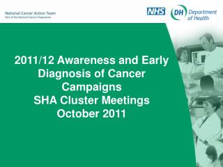 2011/12 Awareness and Early Diagnosis of Cancer Campaigns SHA Cluster Meetings October 2011
