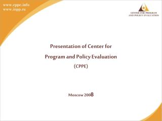 Presentation of Center for Program and Policy Evaluation ( CPPE) Moscow 200 8