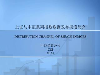 上证与中证系列指数数据发布渠道简介 DISTRIBUTION CHANNEL OF SSE/CSI INDICES 中证指数公司  CSI 2012-5