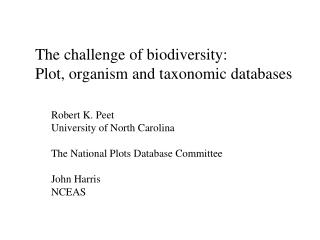 The challenge of biodiversity: Plot, organism and taxonomic databases Robert K. Peet