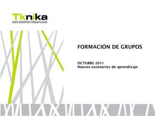 FORMACIÓN DE GRUPOS OCTUBRE 2011 Nuevos escenarios de aprendizaje