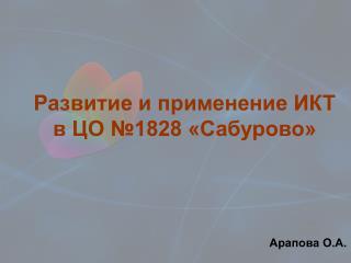 Развитие и применение ИКТ  в ЦО №1828 «Сабурово»