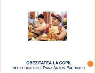 OBEZITATEA LA  COPIL sef lucrari dr. Dana Anton-Paduraru