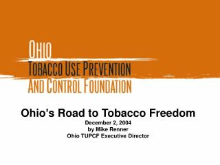 Ohio's Road to Tobacco Freedom December 2, 2004 by Mike Renner Ohio TUPCF Executive Director