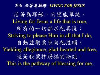 306 活著為耶穌 LIVING FOR JESUS
