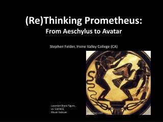 (Re)Thinking Prometheus:  From Aeschylus to Avatar Stephen Felder, Irvine Valley College (CA)