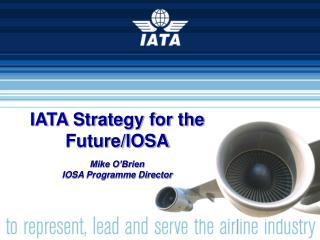 IATA Strategy for the Future/IOSA Mike O'Brien IOSA Programme Director