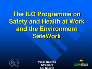 The ILO Programme on Safety and Health at Work and the Environment SafeWork