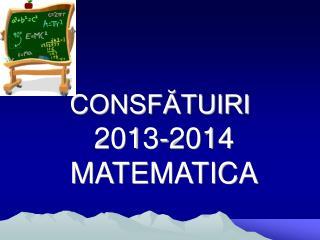 CONSFĂTUIRI 201 3 -201 4  MATEMATICA