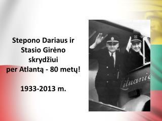 Stepono Dariaus ir  Stasio Girėno skrydžiui  per Atlantą - 80 metų ! 1933-2013 m.
