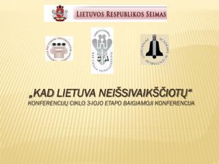 """"""" kAD  LIETUVA NEIŠSIVAIKŠČIOTŲ"""" Konferencijų ciklo 3-iojo etapo baigiamoji KONFERENCIJA"""