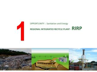 OPPORTUNITY  :  Sanitation and Energy REGIONAL INTEGRATED R ECYCLE PLANT -  RIRP