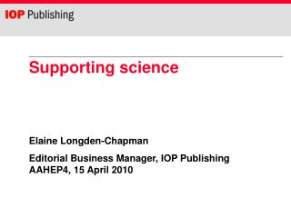 Supporting science Elaine Longden-Chapman Editorial Business Manager, IOP Publishing