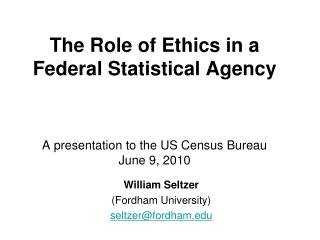 The Role of Ethics in a Federal Statistical Agency    A presentation to the US Census Bureau June 9, 2010