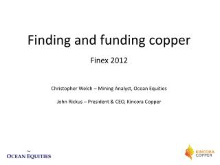 Finding and funding copper Finex 2012 Christopher Welch – Mining Analyst, Ocean Equities