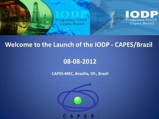 Welcome to the Launch of the IODP - CAPES/Brazil 08-08-2012 CAPES-MEC, Brasília, DF., Brazil