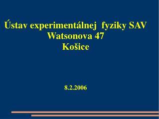 Ústav experimentálnej  fyziky SAV Watsonova 47 Košice 8.2.2006