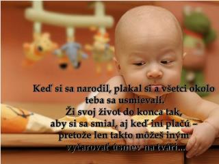 Keď si sa narodil ,  plakal si a všetci okolo  teba sa usmievali. Ži svoj život do konca tak ,