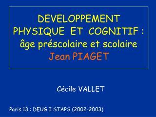 DEVELOPPEMENT PHYSIQUE  ET  COGNITIF : �ge pr�scolaire et scolaire Jean PIAGET