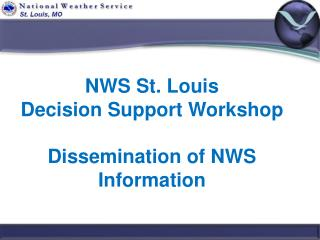 NWS St. Louis Decision Support Workshop Dissemination of NWS Information
