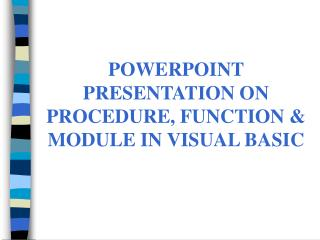POWERPOINT PRESENTATION ON PROCEDURE, FUNCTION & MODULE IN VISUAL BASIC