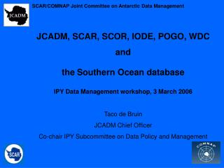 JCADM, SCAR, SCOR, IODE, POGO, WDC  and  the Southern Ocean database