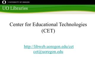 Center for Educational Technologies (CET) libweb.uoregon/cet cet@uoregon