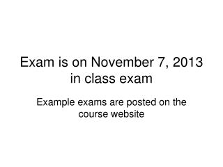 Exam is on November 7, 2013 in class exam