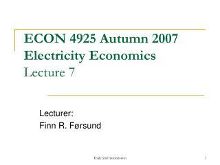 ECON 4925 Autumn 2007 Electricity Economics Lecture 7
