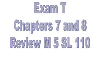 Exam T Chapters 7 and 8 Review M 5 SL 110