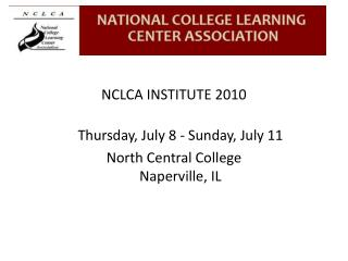 NCLCA INSTITUTE 2010 Thursday, July 8 - Sunday, July 11 North Central College Naperville, IL