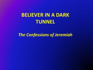 BELIEVER IN A DARK TUNNEL The Confessions of Jeremiah
