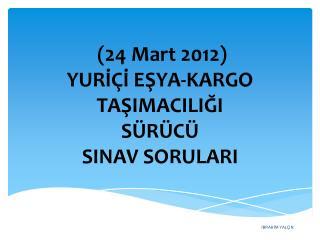 (24  Mart 2012)  YURİÇİ EŞYA-KARGO TAŞIMACILIĞI  SÜRÜCÜ  SINAV SORULARI