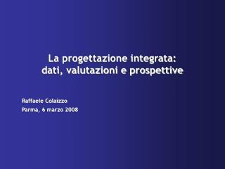 La progettazione integrata: dati, valutazioni e prospettive  Raffaele Colaizzo Parma, 6 marzo 2008