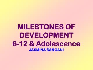 MILESTONES OF  DEVELOPMENT 6-12 & Adolescence JASMINA SANGANI