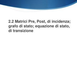 2.2 Matrici Pre, Post, di incidenza; grafo di stato; equazione di stato, di transizione