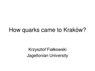 How quarks came to Kraków?