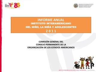 INFORME ANUAL INSTITUTO INTERAMERICANO DEL NIÑO, LA NIÑA Y ADOLESCENTES 2 0 1 1