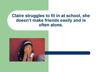 Claire struggles to fit in at school, she doesn't make friends easily and is often alone.