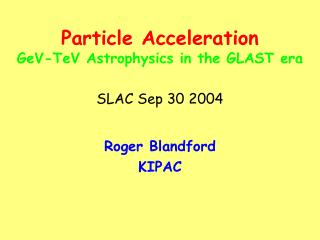 Particle Acceleration GeV-TeV Astrophysics in the GLAST era SLAC Sep 30 2004