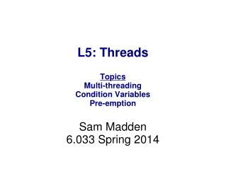 L5: Threads Topics Multi-threading Condition Variables Pre-emption Sam Madden 6.033 Spring 2014