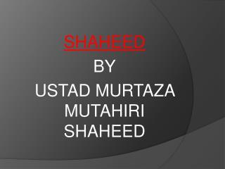 SHAHEED BY USTAD MURTAZA MUTAHIRI SHAHEED