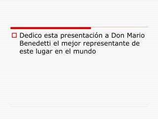 Dedico esta presentación a Don Mario Benedetti el mejor representante de este lugar en el mundo