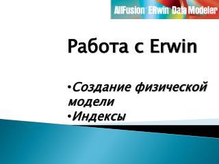 Работа с  Erwin Создание физической  модели Индексы