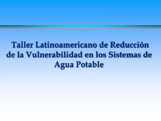 Taller Latinoamericano de Reducci�n    de la Vulnerabilidad en los Sistemas de  Agua Potable