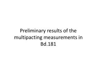 Preliminary results of the  multipacting  measurements in Bd.181