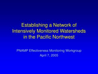 Establishing a Network of  Intensively Monitored Watersheds  in the Pacific Northwest