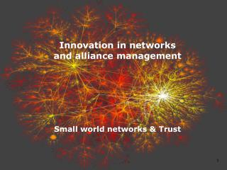 Innovation in  networks and alliance  management Small  world networks  & Trust