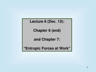 "Lecture 6 (Dec. 13): Chapter 6 (end) and Chapter 7: "" Entropic Forces at Work """