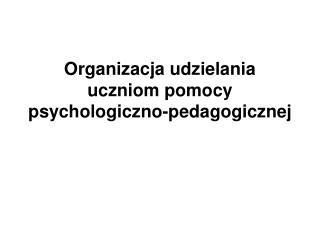 Organizacja udzielania uczniom pomocy psychologiczno-pedagogicznej